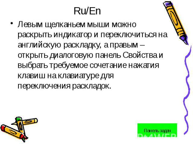 Ru/EnЛевым щелканьем мыши можно раскрыть индикатор и переключиться на английскую раскладку, а правым – открыть диалоговую панель Свойства и выбрать требуемое сочетание нажатия клавиш на клавиатуре для переключения раскладок.