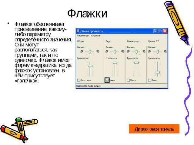 ФлажкиФлажок обеспечивает присваивание какому-либо параметру определённого значения. Они могут располагаться, как группами, так и по одиночке. Флажок имеет форму квадратика; когда флажок установлен, в нём присутствует «галочка».