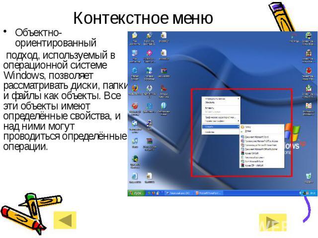 Контекстное менюОбъектно-ориентированный подход, используемый в операционной системе Windows, позволяет рассматривать диски, папки и файлы как объекты. Все эти объекты имеют определённые свойства, и над ними могут проводиться определённые операции.