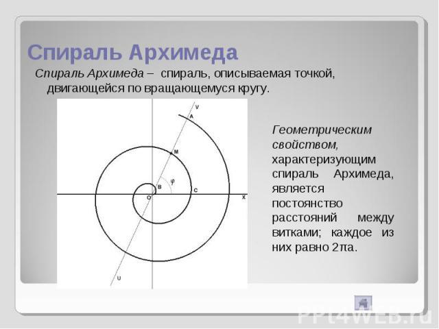 Спираль Архимеда Спираль Архимеда – спираль, описываемая точкой, двигающейся по вращающемуся кругу. Геометрическим свойством, характеризующим спираль Архимеда, является постоянство расстояний между витками; каждое из них равно 2πa.