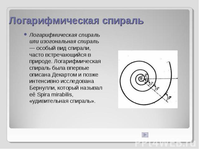Логарифмическая спираль Логарифмическая спираль или изогональная спираль — особый вид спирали, часто встречающийся в природе. Логарифмическая спираль была впервые описана Декартом и позже интенсивно исследована Бернулли, который называл её Spira mir…