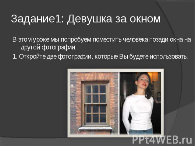Задание1: Девушка за окном В этом уроке мы попробуем поместить человека позади окна на другой фотографии.1. Откройте две фотографии, которые Вы будете использовать.