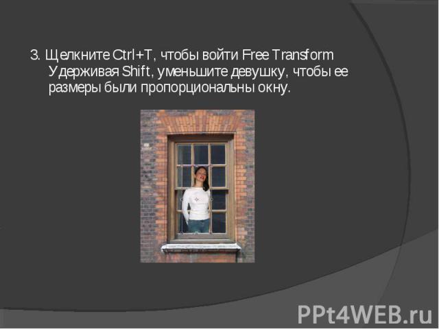 3. Щелкните Ctrl+T, чтобы войти Free Transform Удерживая Shift, уменьшите девушку, чтобы ее размеры были пропорциональны окну.