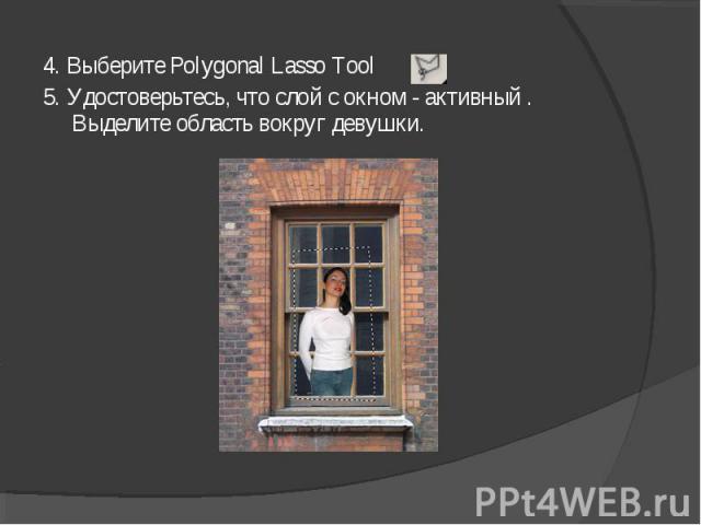 4. Выберите Polygonal Lasso Tool5. Удостоверьтесь, что слой с окном - активный . Выделите область вокруг девушки.
