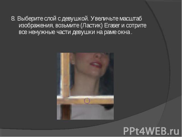 8. Выберите слой с девушкой. Увеличьте масштаб изображения, возьмите (Ластик) Eraser и сотрите все ненужные части девушки на раме окна .