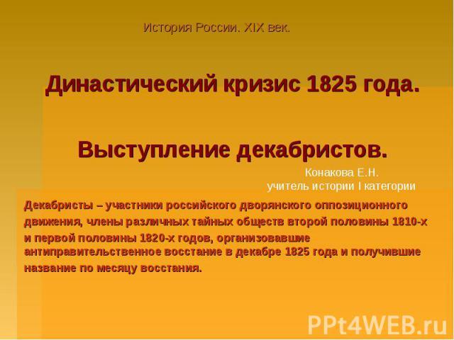 Династический кризис 1825 года.Выступление декабристов.Декабристы – участники российского дворянского оппозиционногодвижения, члены различных тайных обществ второй половины 1810-хи первой половины 1820-х годов, организовавшие антиправительственное в…