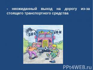 - неожиданный выход на дорогу из-за стоящего транспортного средства