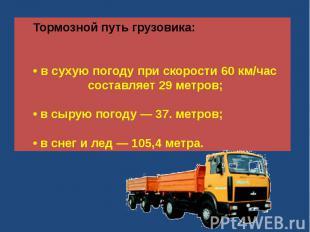 Тормозной путь грузовика:• в сухую погоду при скорости 60 км/час составляет 29 м