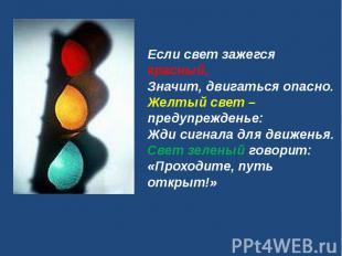 Если свет зажегся красный,Значит, двигаться опасно.Желтый свет – предупрежденье: