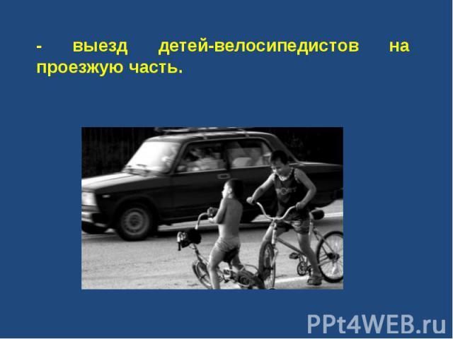 - выезд детей-велосипедистов на проезжую часть.