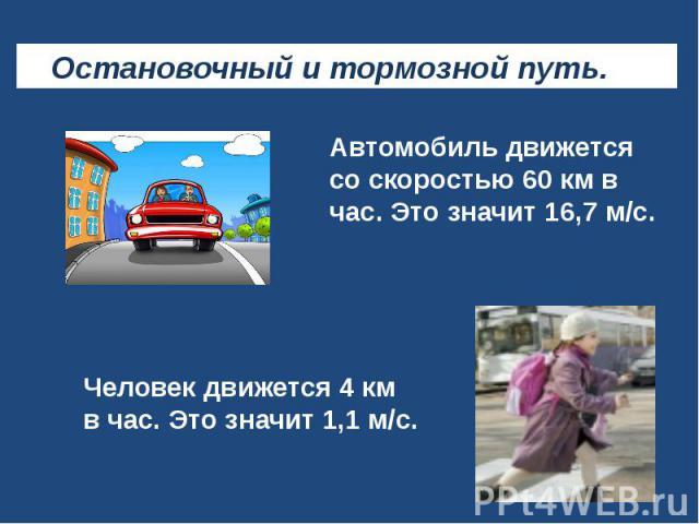Остановочный и тормозной путь. Автомобиль движется со скоростью 60 км в час. Это значит 16,7 м/с. Человек движется 4 км в час. Это значит 1,1 м/с.