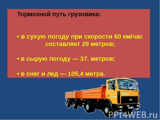 Тормозной путь грузовика:• в сухую погоду при скорости 60 км/час составляет 29 метров;• в сырую погоду — 37. метров;• в снег и лед — 105,4 метра.
