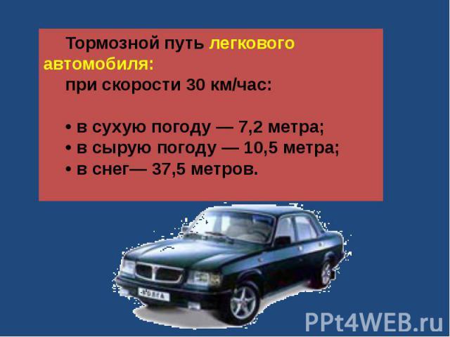 Тормозной путь легкового автомобиля: при скорости 30 км/час:• в сухую погоду — 7,2 метра;• в сырую погоду — 10,5 метра;• в снег— 37,5 метров.
