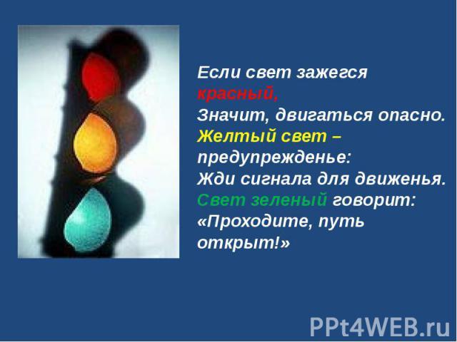 Если свет зажегся красный,Значит, двигаться опасно.Желтый свет – предупрежденье:Жди сигнала для движенья.Свет зеленый говорит:«Проходите, путь открыт!»