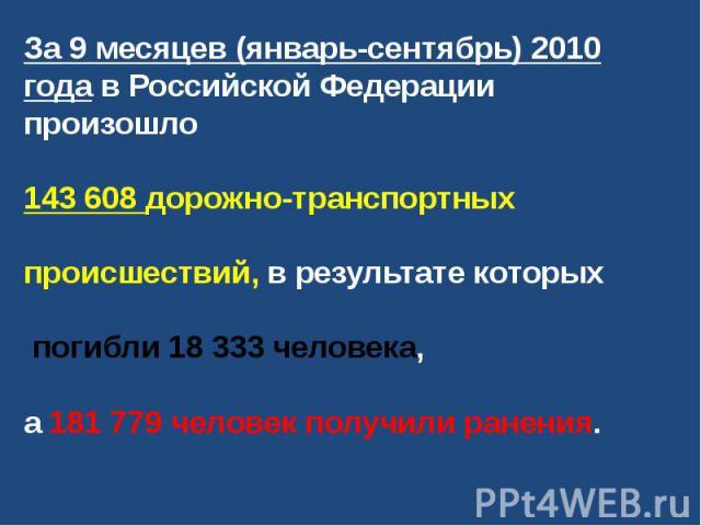 За 9 месяцев (январь-сентябрь) 2010 года в Российской Федерации произошло 143 608 дорожно-транспортных происшествий, в результате которых погибли 18 333 человека, а 181 779 человек получили ранения.