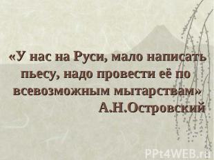 «У нас на Руси, мало написатьпьесу, надо провести её по всевозможным мытарствам»