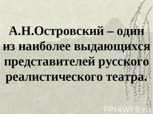 А.Н.Островский – один из наиболее выдающихся представителей русского реалистичес