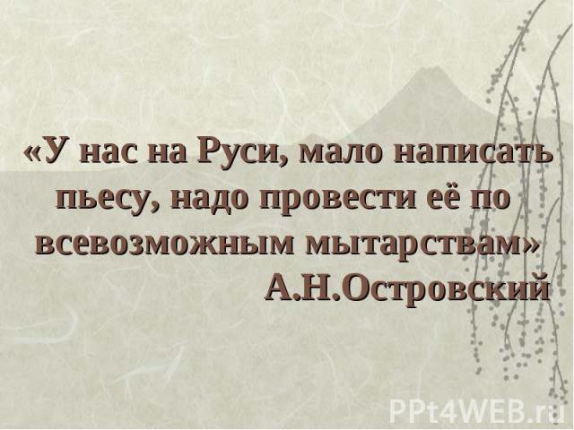 «У нас на Руси, мало написатьпьесу, надо провести её по всевозможным мытарствам» А.Н.Островский