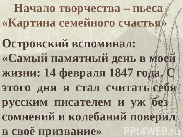 Начало творчества – пьеса «Картина семейного счастья»Островский вспоминал: «Самый памятный день в моей жизни: 14 февраля 1847 года. С этого дня я стал считать себя русским писателем и уж без сомнений и колебаний поверил в своё призвание»