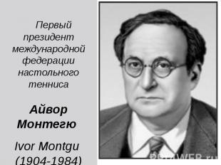 Первый президент международной федерации настольного тенниса Айвор Монтегю Ivor