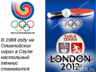 В 1988 году на Олимпийских играх в Сеуле настольный теннис становится олимпийски