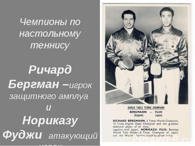 Чемпионы по настольному теннисуРичард Бергман –игрок защитного амплуа и Нориказу Фуджи атакующий игрок