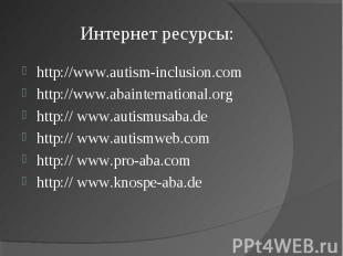 Интернет ресурсы: http://www.autism-inclusion.comhttp://www.abainternational.org