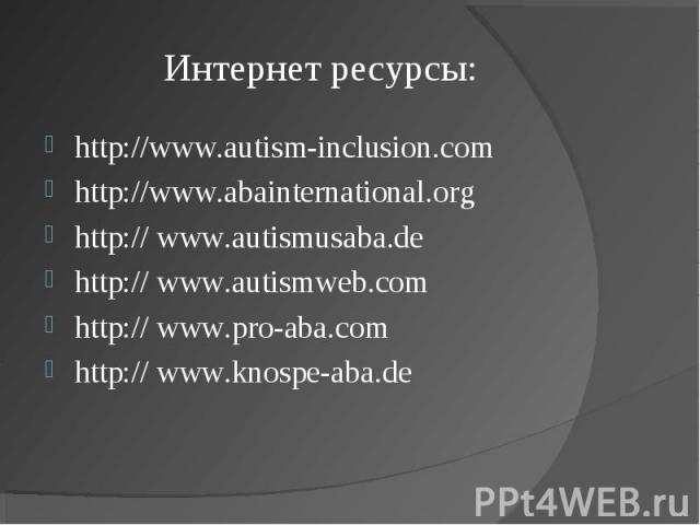 Интернет ресурсы: http://www.autism-inclusion.comhttp://www.abainternational.orghttp:// www.autismusaba.dehttp:// www.autismweb.comhttp:// www.pro-aba.comhttp:// www.knospe-aba.de