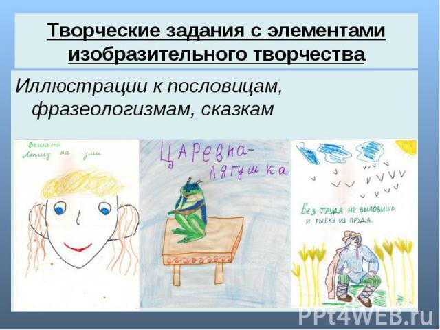Творческие задания с элементами изобразительного творчества Иллюстрации к пословицам, фразеологизмам, сказкам