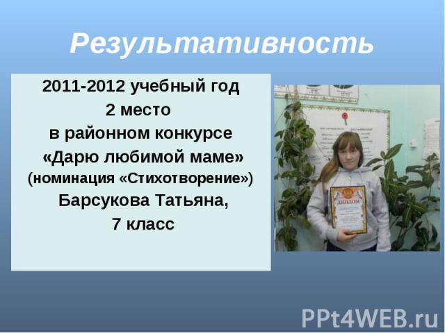 Результативность 2011-2012 учебный год2 место в районном конкурсе «Дарю любимой маме»(номинация «Стихотворение») Барсукова Татьяна, 7 класс