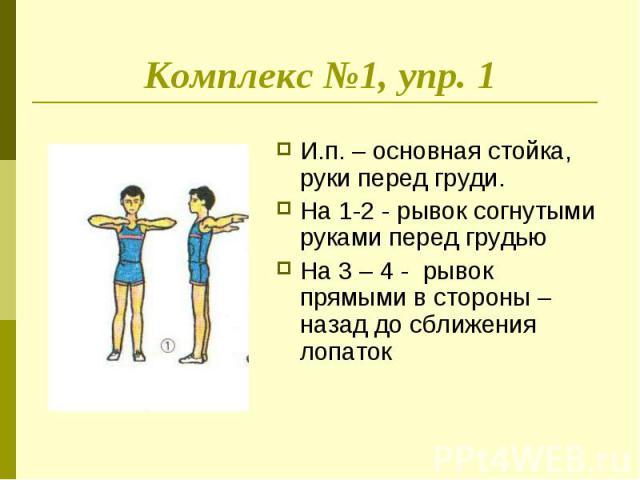 Комплекс №1, упр. 1 И.п. – основная стойка, руки перед груди.На 1-2 - рывок согнутыми руками перед грудьюНа 3 – 4 - рывок прямыми в стороны – назад до сближения лопаток