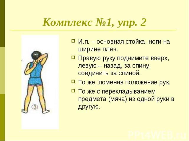 Комплекс №1, упр. 2 И.п. – основная стойка, ноги на ширине плеч. Правую руку поднимите вверх, левую – назад, за спину, соединить за спиной.То же, поменяв положение рук.То же с перекладыванием предмета (мяча) из одной руки в другую.