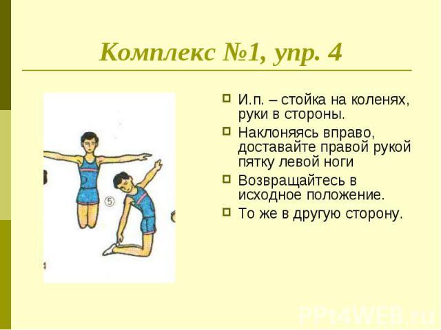 Комплекс №1, упр. 4 И.п. – стойка на коленях, руки в стороны.Наклоняясь вправо, доставайте правой рукой пятку левой ногиВозвращайтесь в исходное положение.То же в другую сторону.