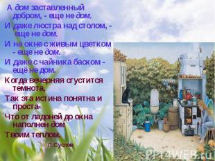 А дом заставленный добром, - еще не дом.И даже люстра над столом, - еще не дом.И