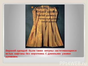 Верхней одеждой были также зипуны- застегивающиеся встык кафтаны без воротника.