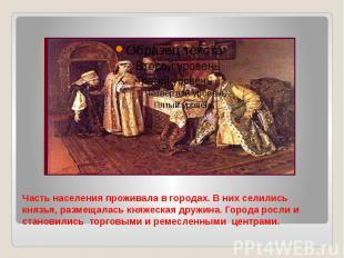 Часть населения проживала в городах. В них селились князья, размещалась княжеска