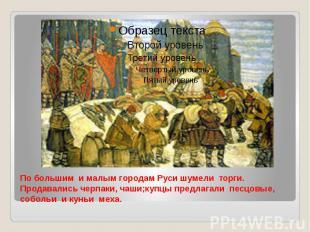 По большим и малым городам Руси шумели торги. Продавались черпаки, чаши;купцы пр