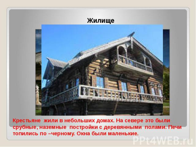 Крестьяне жили в небольших домах. На севере это были срубные, наземные постройки с деревянными полами. Печи топились по –черному. Окна были маленькие.