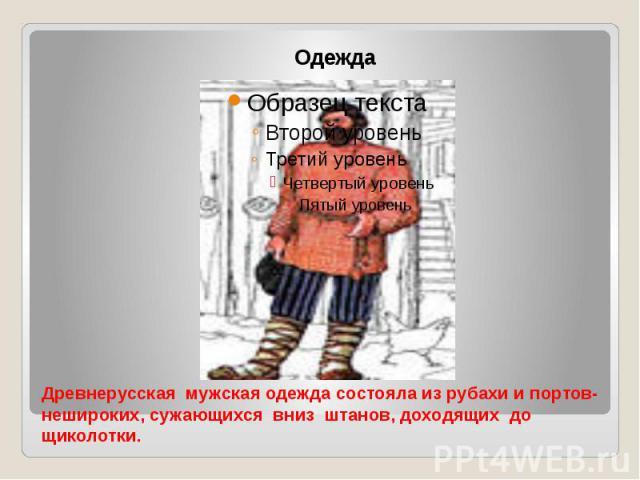 Древнерусская мужская одежда состояла из рубахи и портов-нешироких, сужающихся вниз штанов, доходящих до щиколотки.