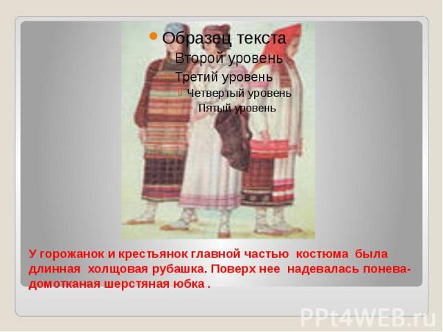 У горожанок и крестьянок главной частью костюма была длинная холщовая рубашка. Поверх нее надевалась понева-домотканая шерстяная юбка .