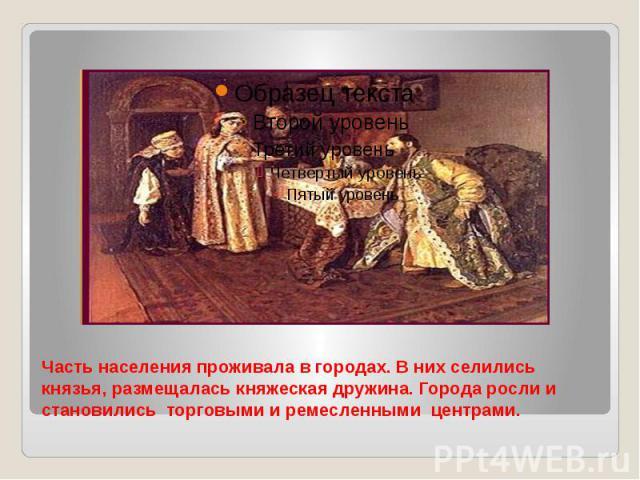 Часть населения проживала в городах. В них селились князья, размещалась княжеская дружина. Города росли и становились торговыми и ремесленными центрами.