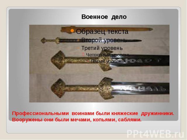 Профессиональными воинами были княжеские дружинники. Вооружены они были мечами, копьями, саблями.