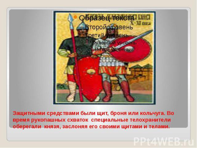 Защитными средствами были щит, броня или кольчуга. Во время рукопашных схваток специальные телохранители оберегали князя, заслоняя его своими щитами и телами.