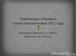 Тамбовская губерния в Отечественной войне 1812 года Выполнила: Воронова О. А. МБ