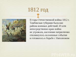 1812 год Вгоды Отечественной войны 1812г. Тамбовская губерния была вне района