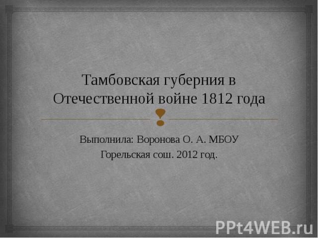 Тамбовская губерния в Отечественной войне 1812 года Выполнила: Воронова О. А. МБОУГорельская сош. 2012 год.