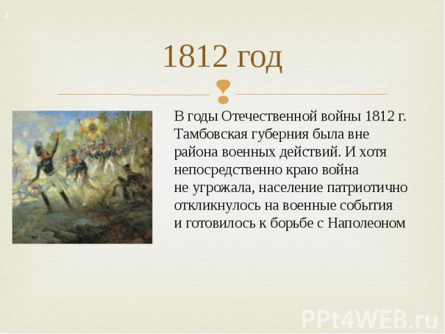 1812 год Вгоды Отечественной войны 1812г. Тамбовская губерния была вне района военных действий. Ихотя непосредственно краю война неугрожала, население патриотично откликнулось навоенные события иготовилось кборьбе cНаполеоном