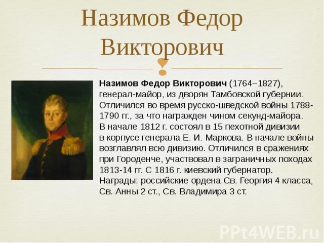 Назимов Федор Викторович Назимов Федор Викторович (1764–1827), генерал-майор, издворян Тамбовской губернии. Отличился вовремя русско-шведской войны 1788-1790 гг., зачто награжден чином секунд-майора. Вначале 1812г. состоял в15пехотной дивизии…