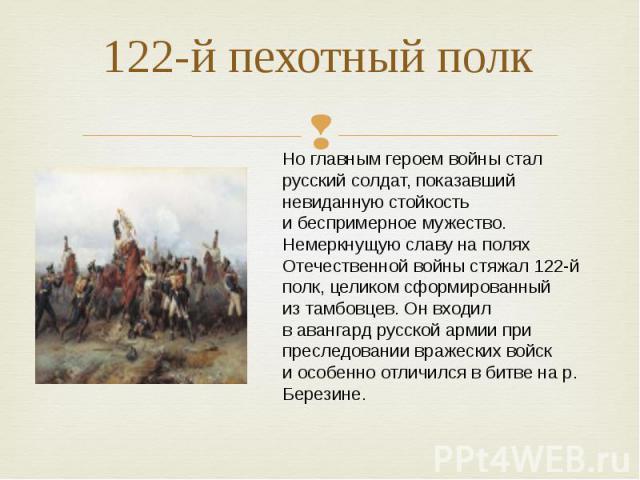 122-й пехотный полк Ноглавным героем войны стал русский солдат, показавший невиданную стойкость ибеспримерное мужество. Немеркнущую славу наполях Отечественной войны стяжал 122-й полк, целиком сформированный изтамбовцев. Онвходил вавангард рус…