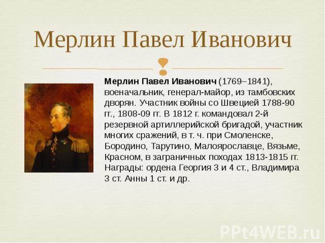 Мерлин Павел Иванович Мерлин Павел Иванович (1769–1841), военачальник, генерал-майор, изтамбовских дворян. Участник войны соШвецией 1788-90 гг., 1808-09 гг. В1812г. командовал 2-й резервной артиллерийской бригадой, участник многих сражений, вт.…